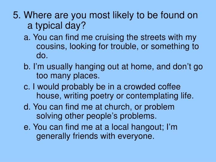 5. Where are you most likely to be found on a typical day?