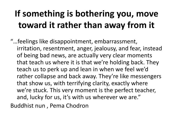 If something is bothering you, move toward it rather than away from it