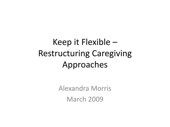 Keep it flexible restructuring caregiving approaches