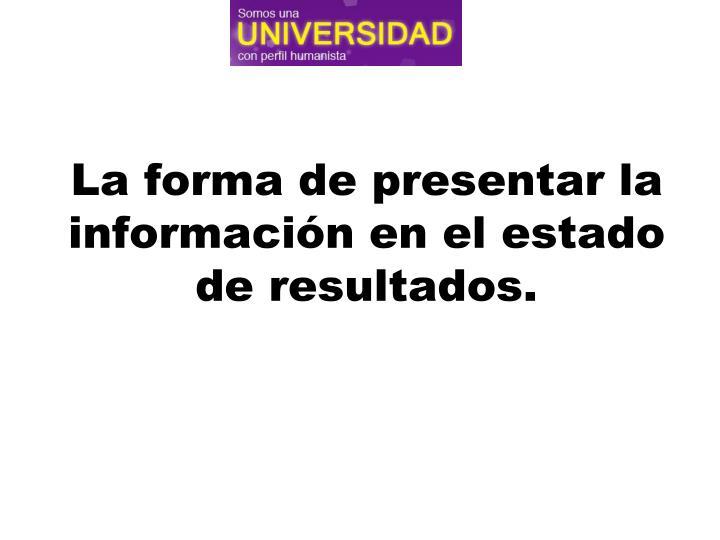La forma de presentar la información en el estado de resultados.