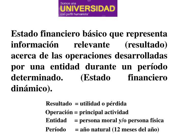 Estado financiero básico que representa información relevante (resultado) acerca de las operacione...