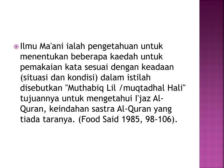 "Ilmu Ma'ani ialah pengetahuan untuk menentukan beberapa kaedah untuk pemakaian kata sesuai dengan keadaan (situasi dan kondisi) dalam istilah disebutkan ""Muthabiq Lil /muqtadhal Hali"" tujuannya untuk mengetahui I'jaz Al-Quran, keindahan sastra Al-Quran yang tiada taranya. (Food Said 1985, 98-106)."