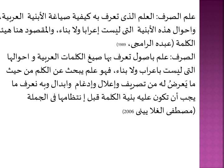 علم الصرف: العلم الذى تعرف به كيفية صياغة الأبنية  العربية، واحوال هذه الأبنية  التى ليست إعرابا ولا بناء، والمقصود هنا هيئة الكلمة (عبده الرامجى،