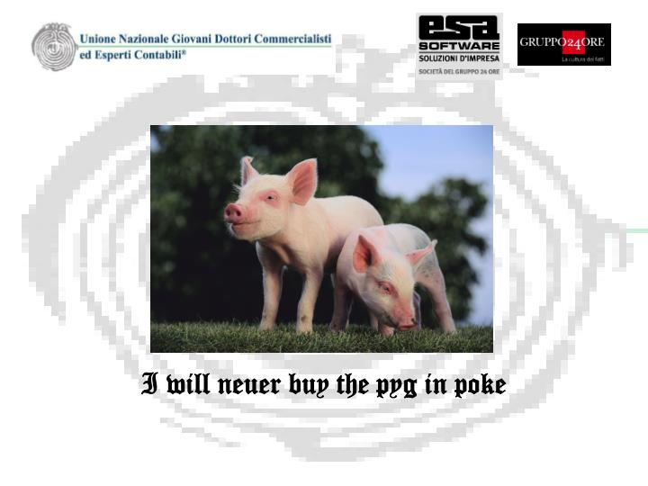 I will neuer buy the pyg in poke