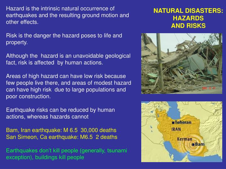 Hazard is the intrinsic natural occurrence of earthquakes and the resulting ground motion and other effects.