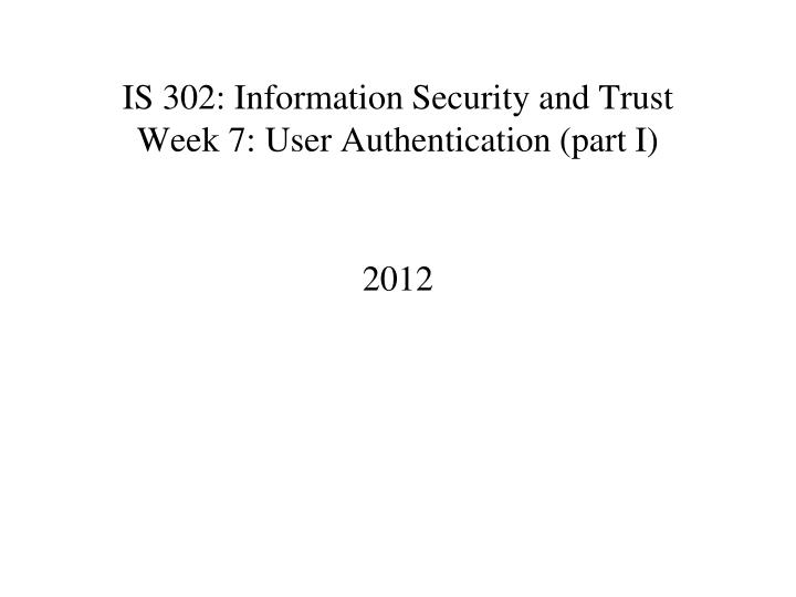 Is 302 information security and trust week 7 user authentication part i