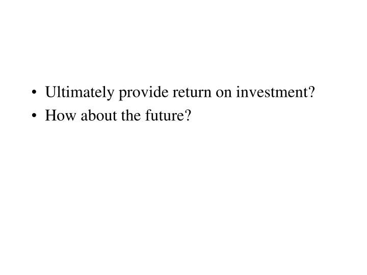 Ultimately provide return on investment?