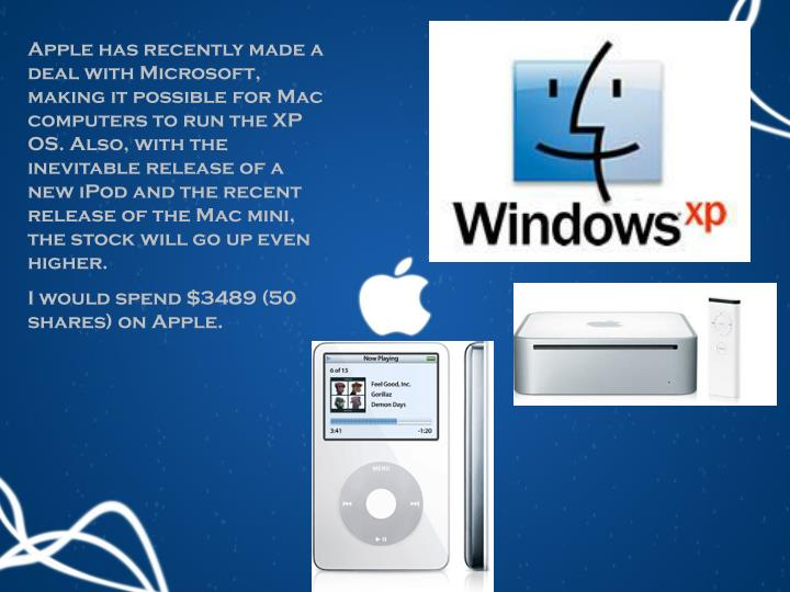Apple has recently made a deal with Microsoft, making it possible for Mac computers to run the XP OS. Also, with the inevitable release of a new iPod and the recent release of the Mac mini, the stock will go up even higher.