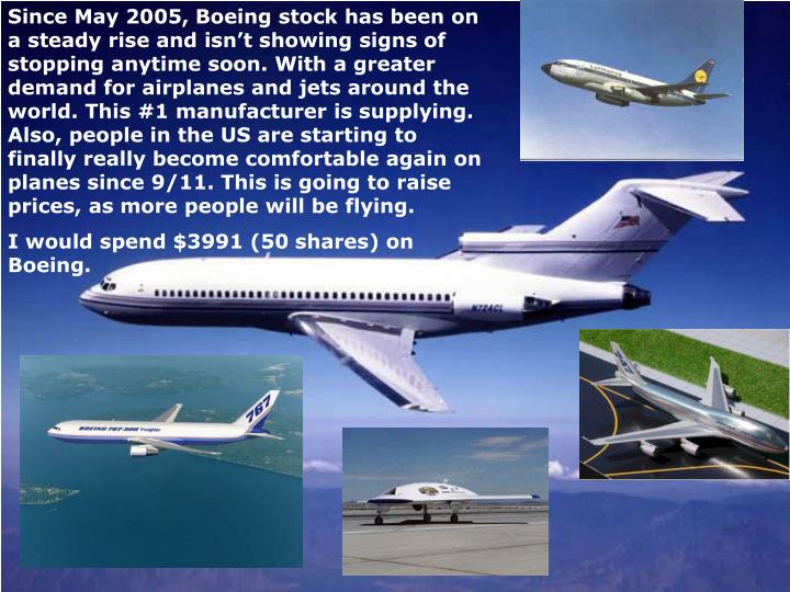 Since May 2005, Boeing stock has been on a steady rise and isn't showing signs of stopping anytime soon. With a greater demand for airplanes and jets around the world. This #1 manufacturer is supplying. Also, people in the US are starting to finally really become comfortable again on planes since 9/11. This is going to raise prices, as more people will be flying.