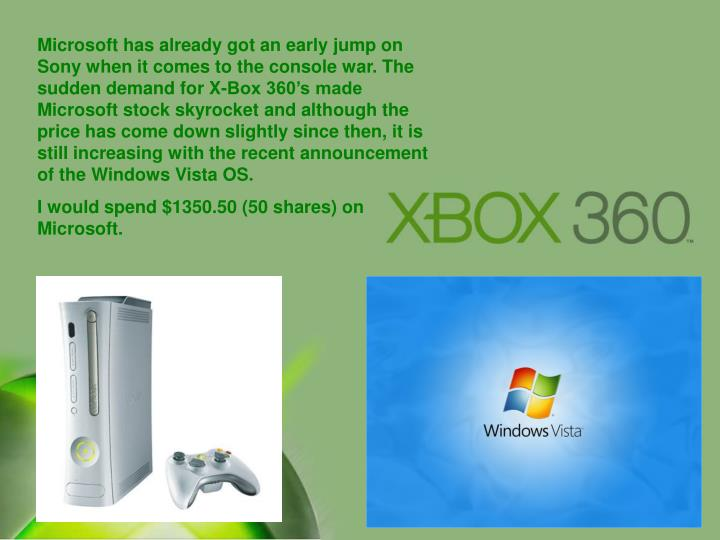 Microsoft has already got an early jump on Sony when it comes to the console war. The sudden demand for X-Box 360's made Microsoft stock skyrocket and although the price has come down slightly since then, it is still increasing with the recent announcement of the Windows Vista OS.