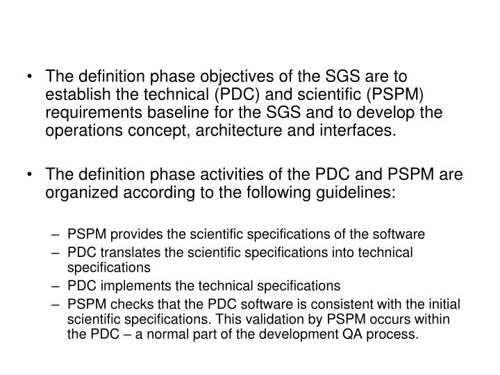 The definition phase objectives of the SGS are to establish the technical (PDC) and scientific (PSPM) requirements baseline for the SGS and to develop the operations concept, architecture and interfaces.
