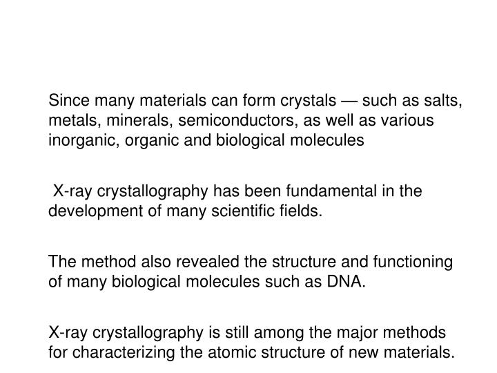 Since many materials can form crystals — such as salts, metals, minerals, semiconductors, as well as various inorganic, organic and biological molecules