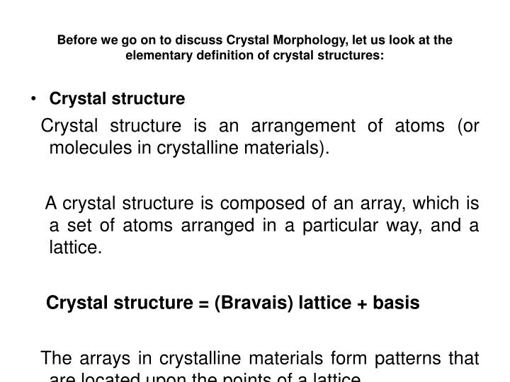 Before we go on to discuss Crystal Morphology, let us look at the elementary definition of crystal structures: