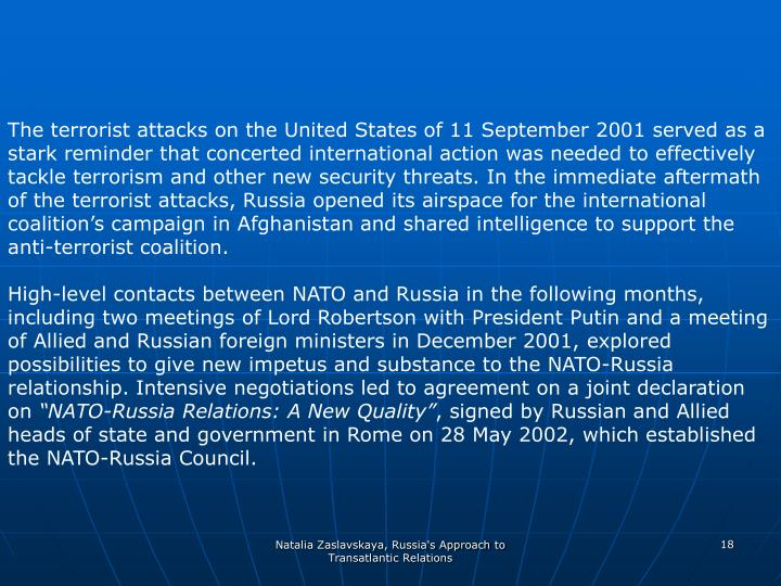 The terrorist attacks on the United States of 11 September 2001 served as a stark reminder that concerted international action was needed to effectively tackle terrorism and other new security threats. In the immediate aftermath of the terrorist attacks, Russia opened its airspace for the international coalition's campaign in Afghanistan and shared intelligence to support the anti-terrorist coalition.
