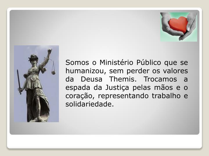 Somos o Ministério Público que se humanizou, sem perder os valores da Deusa Themis. Trocamos a espada da Justiça pelas mãos e o coração, representando trabalho e solidariedade.