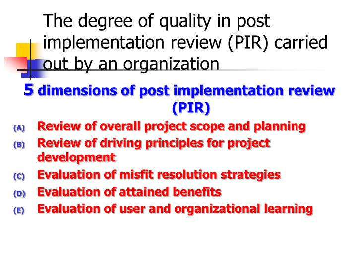 The degree of quality in post implementation review (PIR) carried out by an organization