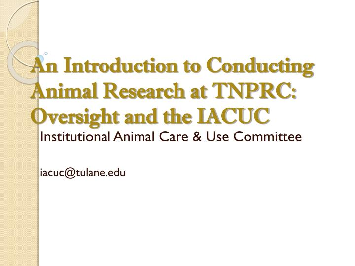 an introduction to conducting animal research at tnprc oversight and the iacuc n.