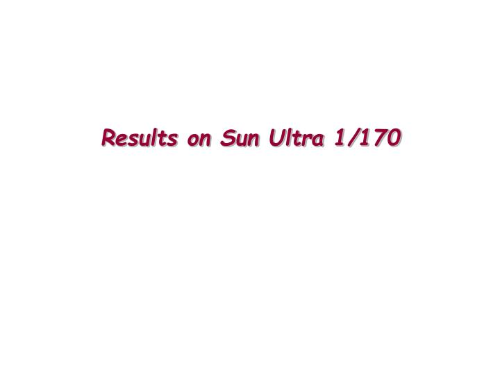 Results on Sun Ultra 1/170