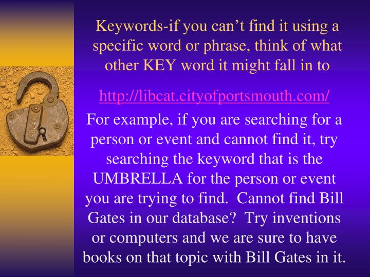 Keywords-if you can't find it using a specific word or phrase, think of what other KEY word it mig...