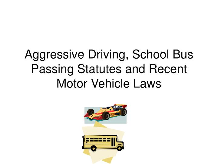 Aggressive Driving, School Bus Passing Statutes and Recent Motor Vehicle Laws
