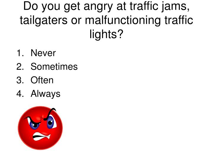 Do you get angry at traffic jams, tailgaters or malfunctioning traffic lights?