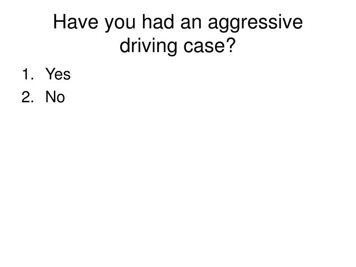 Have you had an aggressive driving case?