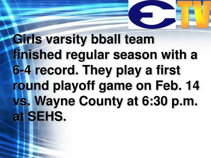 Girls varsity bball team finished regular season with a 6-4 record. They play a first round playoff game on Feb. 14 vs. Wayne County at 6:30 p.m. at SEHS.