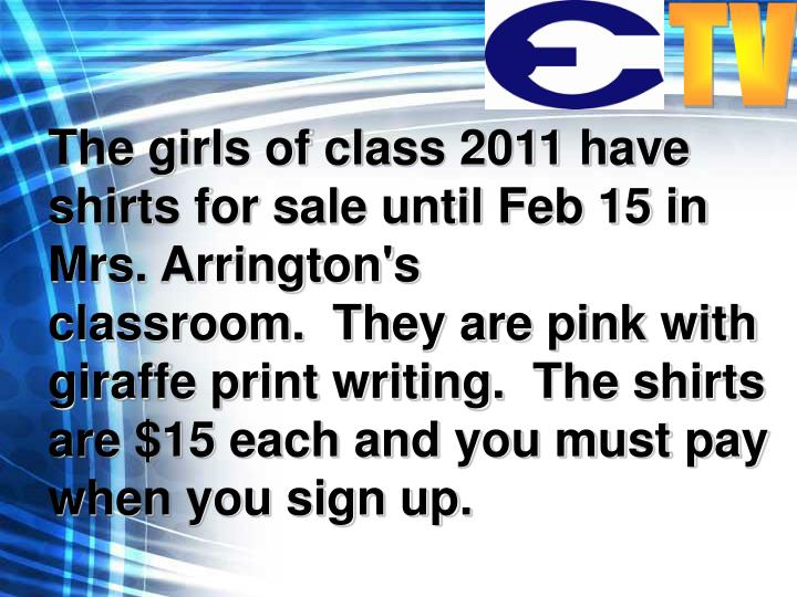 The girls ofclass 2011 have shirts for sale until Feb 15 in Mrs. Arrington's classroom. They are pink with giraffe print writing. The shirts are $15 each and you must pay when you sign up.