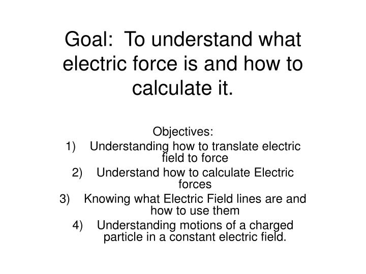 goal to understand what electric force is and how to calculate it n.
