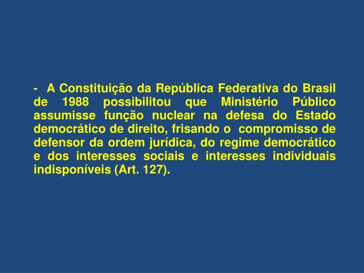 -  A Constituição da República Federativa do Brasil de 1988 possibilitou que Ministério Público assumisse função nuclear na defesa do Estado democrático de direito, frisando o  compromisso de defensor da ordem jurídica, do regime democrático e dos interesses sociais e interesses individuais indisponíveis (Art. 127).