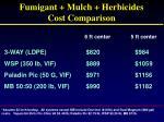fumigant mulch herbicides cost comparison