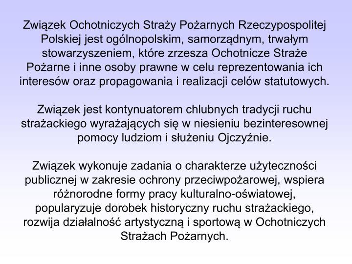 Związek Ochotniczych Straży Pożarnych Rzeczypospolitej Polskiej jest ogólnopolskim, samorządnym, trwałym stowarzyszeniem, które zrzesza Ochotnicze Straże Pożarne i inne osoby prawne w celu reprezentowania ich interesów oraz propagowania i realizacji celów statutowych.