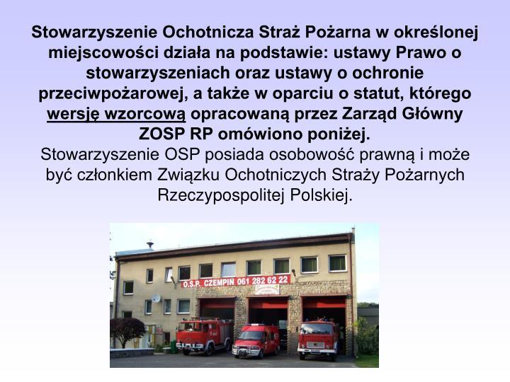 Stowarzyszenie Ochotnicza Straż Pożarna w określonej miejscowości działa na podstawie: ustawy Prawo o stowarzyszeniach oraz ustawy o ochronie przeciwpożarowej, a także w oparciu o statut, którego