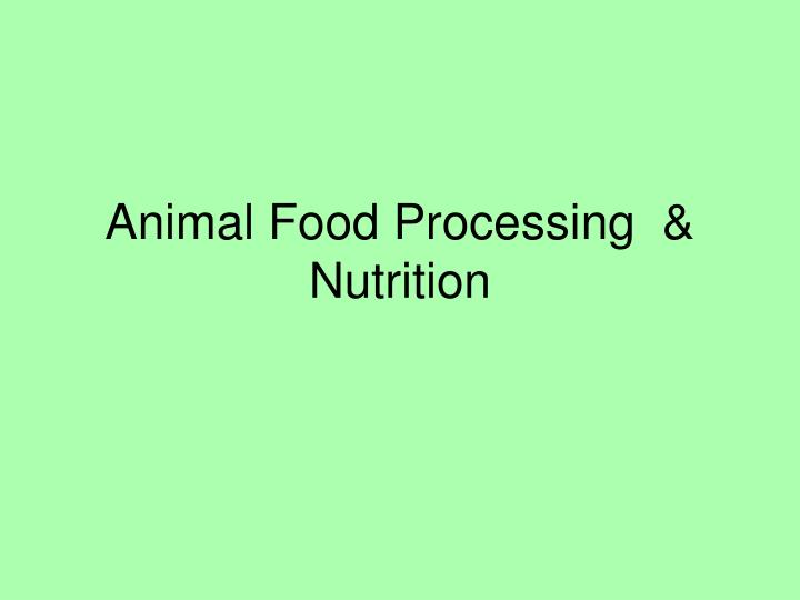 Animal food processing nutrition
