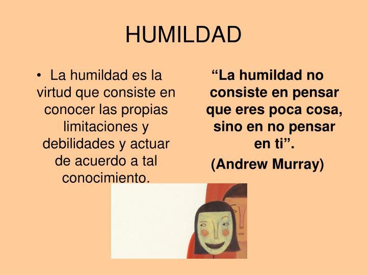 La humildad es la virtud que consiste en conocer las propias limitaciones y debilidades y actuar de acuerdo a tal conocimiento.