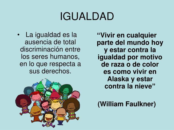 La igualdad es la ausencia de total discriminación entre los seres humanos, en lo que respecta a sus derechos.