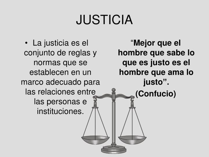 La justicia es el conjunto de reglas y normas que se establecen en un marco adecuado para las relaciones entre las personas e instituciones.