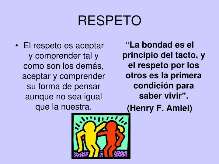 El respeto es aceptar y comprender tal y como son los demás, aceptar y comprender su forma de pensar aunque no sea igual que la nuestra.