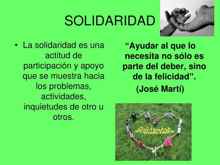 La solidaridad es una actitud de participación y apoyo que se muestra hacia los problemas, actividades, inquietudes de otro u otros.