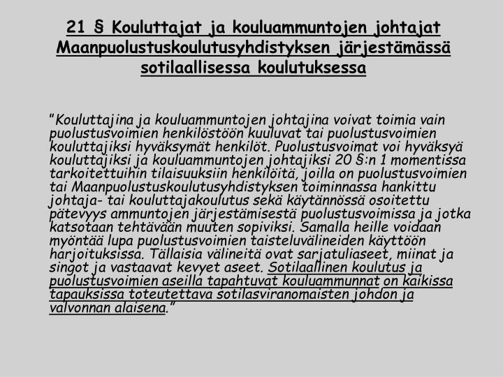 21 § Kouluttajat ja kouluammuntojen johtajat Maanpuolustuskoulutusyhdistyksen järjestämässä  sotilaallisessa koulutuksessa