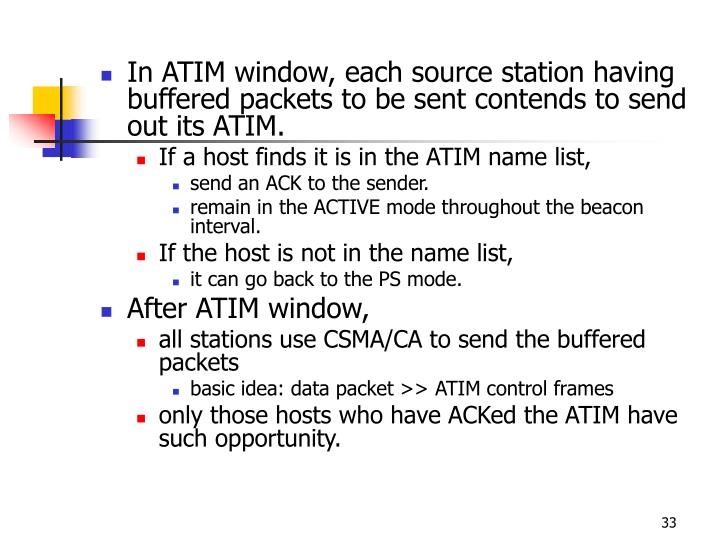 In ATIM window, each source station having buffered packets to be sent contends to send out its ATIM.