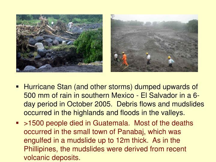 Hurricane Stan (and other storms) dumped upwards of 500 mm of rain in southern Mexico - El Salvador in a 6-day period in October 2005.  Debris flows and mudslides occurred in the highlands and floods in the valleys.