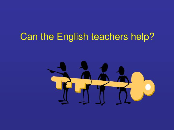 Can the English teachers help?