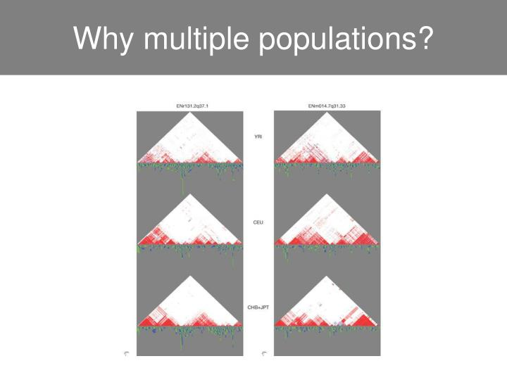 Why multiple populations?