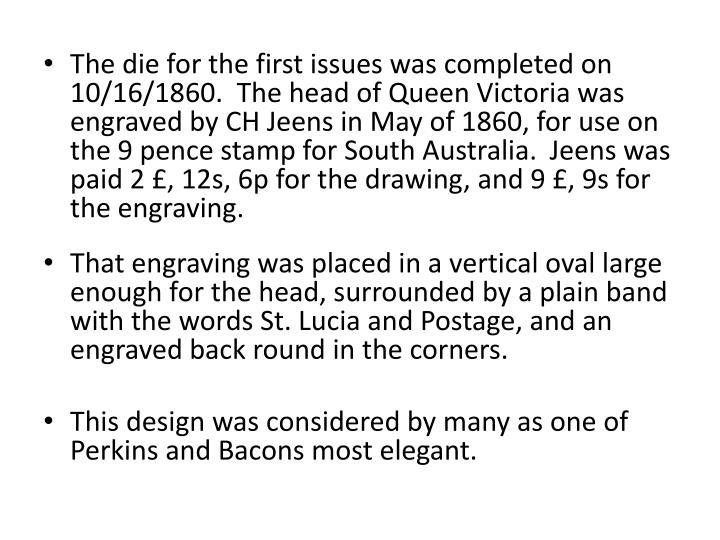 The die for the first issues was completed on 10/16/1860.  The head of Queen Victoria was engraved by CH