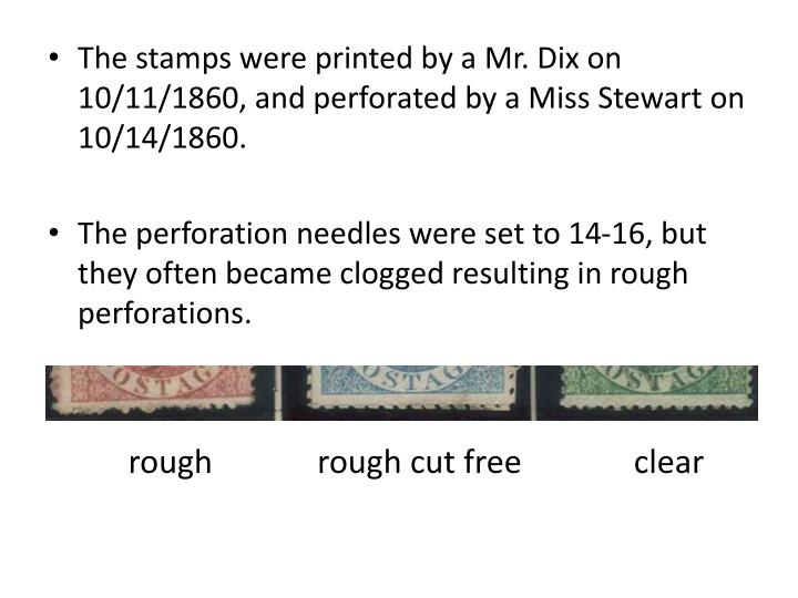 The stamps were printed by a Mr. Dix on 10/11/1860, and perforated by a Miss Stewart on 10/14/1860.