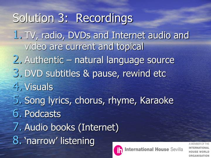 Solution 3:  Recordings