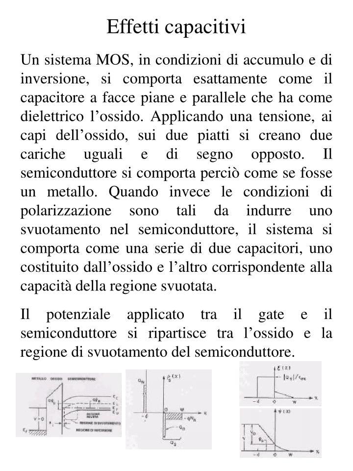 Un sistema MOS, in condizioni di accumulo e di inversione, si comporta esattamente come il capacitore a facce piane e parallele che ha come dielettrico l'ossido. Applicando una tensione, ai capi dell'ossido, sui due piatti si creano due cariche uguali e di segno opposto. Il semiconduttore si comporta perciò come se fosse un metallo. Quando invece le condizioni di polarizzazione sono tali da indurre uno svuotamento nel semiconduttore, il sistema si comporta come una serie di due capacitori, uno costituito dall'ossido e l'altro corrispondente alla capacità della regione svuotata.