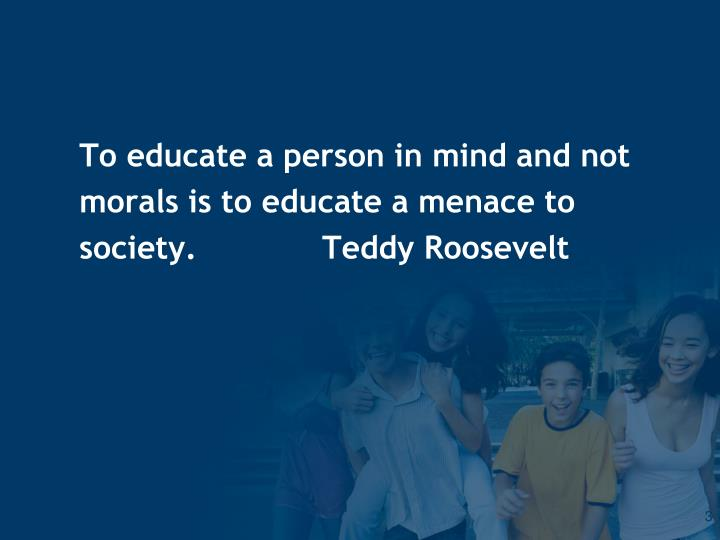 To educate a person in mind and not morals is to educate a menace to society teddy roosevelt