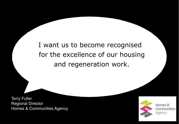 I want us to become recognised for the excellence of our housing and regeneration work.